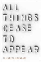 All Things Cease to Appear - Brundage, Elizabeth