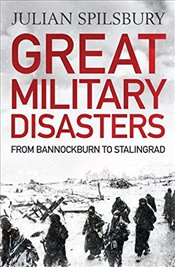 Great Military Disasters : From Bannockburn to Stalingrad - Spilsbury, Julian