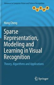 Sparse Representation, Modeling and Learning in Visual Recognition: Theory, Algorithms and Applicati - Cheng, Hong