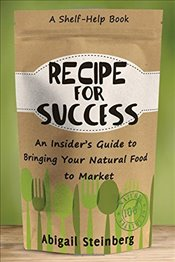 Recipe for Success: An Insiders Guide to Bringing Your Natural Food to Market - Steinbe,