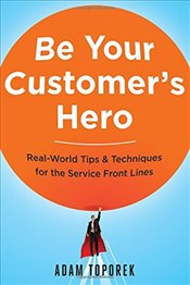 Be Your Customers Hero: Real-World Tips & Techniques for the Service Front Lines - Toporek,