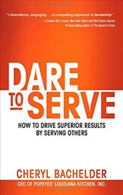 Dare to Serve: How to Drive Superior Results by Serving Others - Bachelder,