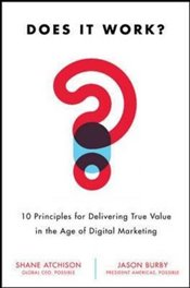 Does It Work?: 10 Principles for Delivering True Business Value in Digital Marketing - Atchison,