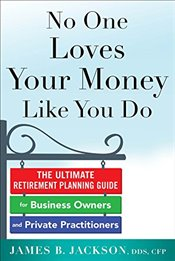 No One Loves Your Money Like You Do: The Ultimate Retirement Planning Guide for Business Owners and  - Jackson,