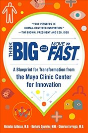 Think Big, Start Small, Move Fast: A Blueprint for Transformation from the Mayo Clinic Center for In - Larusso,