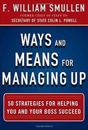 Ways and Means for Managing Up:  50 Strategies for Helping You and Your Boss Succeed - Smullen,