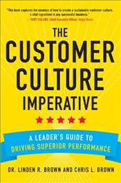 Customer Culture Imperative: A Leaders Guide to Driving Superior Performance - Brown,