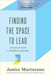 Finding the Space to Lead: A Practical Guide to Mindful Leadership - Marturano, Janice