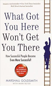What Got You Here Wont Get You There : How Successful People Become Even More Successful - Goldsmith, Marshall