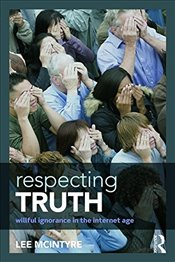 Respecting Truth: Willful Ignorance in the Internet Age - McIntyre, Lee