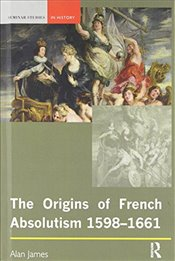 Origins of French Absolutism, 1598-1661  - James, Alan