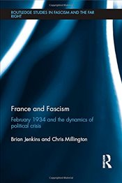 France and Fascism: February 1934 and the Dynamics of Political Crisis (Routledge Studies in Fascism - Jenkins, Brian