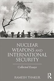 Nuclear Weapons and International Security: Collected Essays (Routledge Global Security Studies) - Thakur, Ramesh
