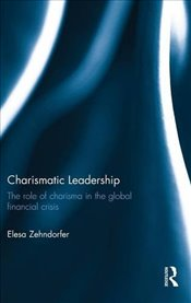 Charismatic Leadership : The Role of Charisma In The Global Financial Crisis - Zehndorfer, Elesa