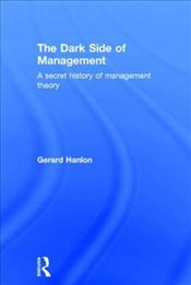 Dark Side of Management : A Secret History of Management Theory - Hanlon, Gerard