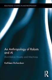Anthropology of Robots and AI : Annihilation Anxiety and Machines   - Richardson, Kathleen