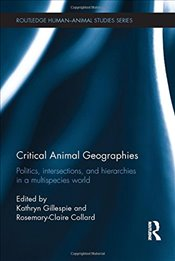 Critical Animal Geographies: Politics, Intersections and Hierarchies in a Multispecies World (Routle -