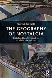 Geography of Nostalgia: Global and Local Perspectives on Modernity and Loss (Routledge Advances in S - Bonnett, Alastair