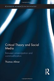 Critical Theory and Social Media: Between Emancipation and Commodification (Routledge Advances in So - Allmer, Thomas