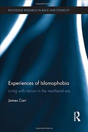 Experiences of Islamophobia: Living with Racism in the Neoliberal Era (Routledge Research in Race an - Carr, James