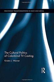 Cultural Politics of Colorblind TV Casting - Warner, Kristen J.