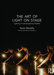 Art of Light on Stage: Lighting in Contemporary Theatre - Abulafia, Yaron