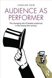 Audience as Performer: The changing role of theatre audiences in the twenty-first century - Heim, Caroline