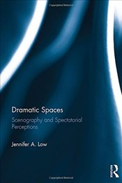 Dramatic Spaces: Scenography and Spectatorial Perceptions - Low, Jennifer
