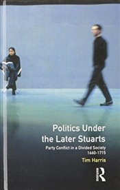 Politics under the Later Stuarts : Party Conflict in a Divided Society 1660-1715  - Harris, Tim