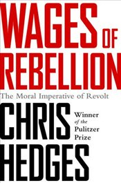 Wages of Rebellion : The Moral Imperative of Revolt - Hedges, Chris