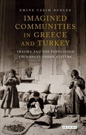 Imagined Communities in Greece and Turkey : Trauma and the Population Exchanges Under Ataturk - Bedlek, Emine Yesim