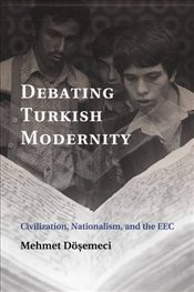 Debating Turkish Modernity : Civilization, Nationalism, and the EEC - Dösemeci, Mehmet