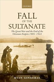 Fall of the Sultanate : The Great War and the End of the Ottoman Empire 1908-1922   - Gingeras, Ryan