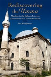 Rediscovering the Umma : Muslims in the Balkans between Nationalism and Transnationalism - Merdjanova, Ina