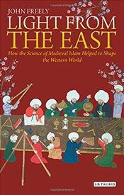 Light from the East : How the Science of Medieval Islam Helped to Shape the Western World - Freely, John