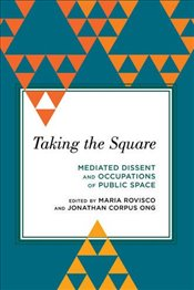 Taking the Square: Mediated Dissent and Occupations of Public Space (Radical Subjects in Internation -