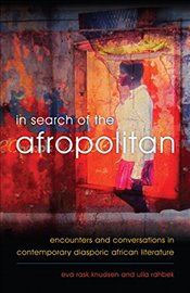 In Search of the Afropolitan: Encounters and Conversations in Contemporary Diasporic African Literat - Knudsen, Eva Rask