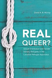 Real Queer?: Sexual Orientation and Gender Identity Refugees in the Canadian Refugee Apparatus - Murray,