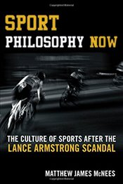 Sport Philosophy Now: The Culture of Sports After the Lance Armstrong Scandal - McNees, Matthew James