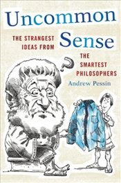 Uncommon Sense: The Strangest Ideas from the Smartest Philosophers - Pessin, Andrew