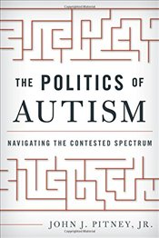 Politics of Autism: Navigating the Contested Spectrum - Pitney, John J.