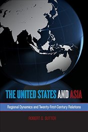 United States and Asia: Regional Dynamics and Twenty-First-Century Relations (Asia in World Politics - Sutter, Robert G.