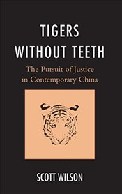 Tigers Without Teeth: The Pursuit of Justice in Contemporary China (State & Society in East Asia) - Wilson, Scott