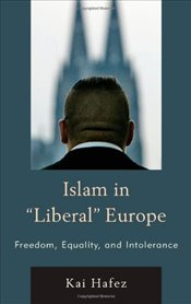 Islam in Liberal Europe: Freedom, Equality, and Intolerance - Hafez, Kai