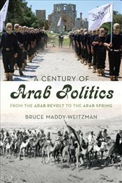 Century of Arab Politics : From the Arab Revolt to the Arab Spring - Maddy-Weitzman , Bruce