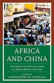 Africa and China: How Africans and Their Governments are Shaping Relations with China -