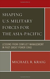 Shaping U.S. Military Forces for the Asia-Pacific: Lessons from Conflict Management in Past Great Po - Kraig, Michael R.
