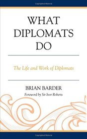 What Diplomats Do: The Life and Work of Diplomats - Barder, Brian