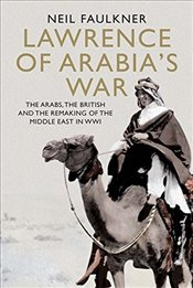 Lawrence of Arabias War : The Arabs, the British and the Remaking of the Middle East in WWI - Faulkner, Neil