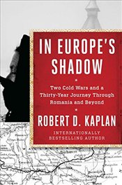 In Europes Shadow : Two Cold Wars and a Thirty-Year Journey Through Romania and Beyond - Kaplan, Robert D.